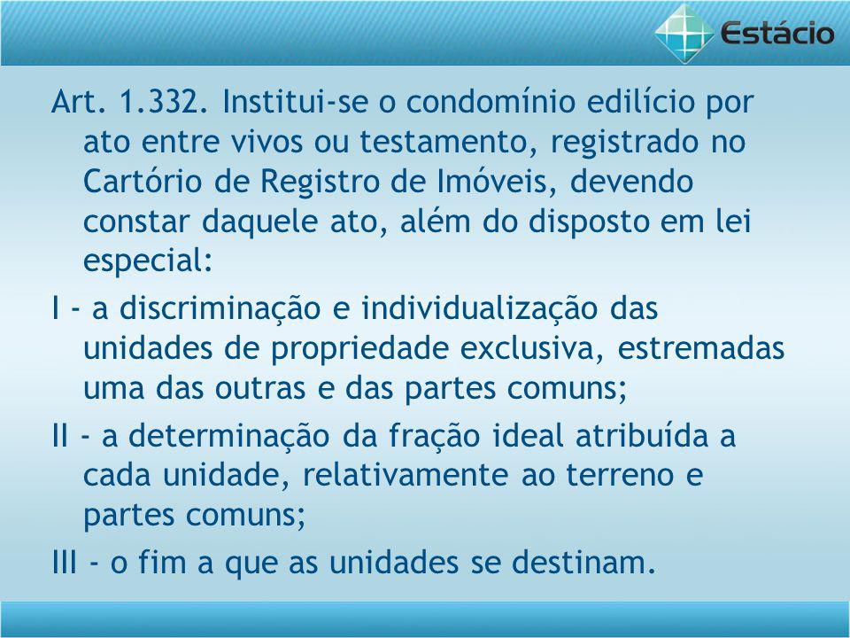 Art. 1.332. Institui-se o condomínio edilício por ato entre vivos ou testamento, registrado no Cartório de Registro de Imóveis, devendo constar daquele ato, além do disposto em lei especial: