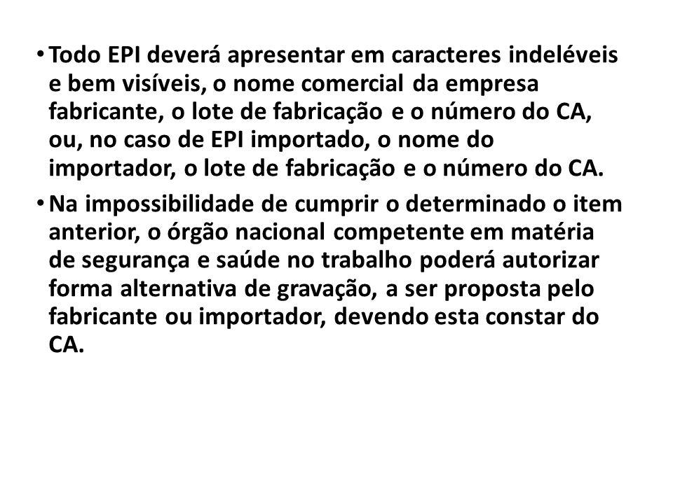 Todo EPI deverá apresentar em caracteres indeléveis e bem visíveis, o nome comercial da empresa fabricante, o lote de fabricação e o número do CA, ou, no caso de EPI importado, o nome do importador, o lote de fabricação e o número do CA.