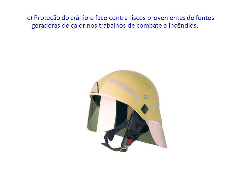 c) Proteção do crânio e face contra riscos provenientes de fontes geradoras de calor nos trabalhos de combate a incêndios.