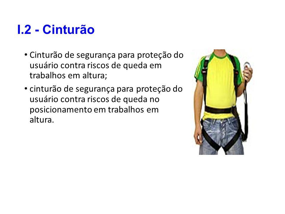 I.2 - Cinturão Cinturão de segurança para proteção do usuário contra riscos de queda em trabalhos em altura;