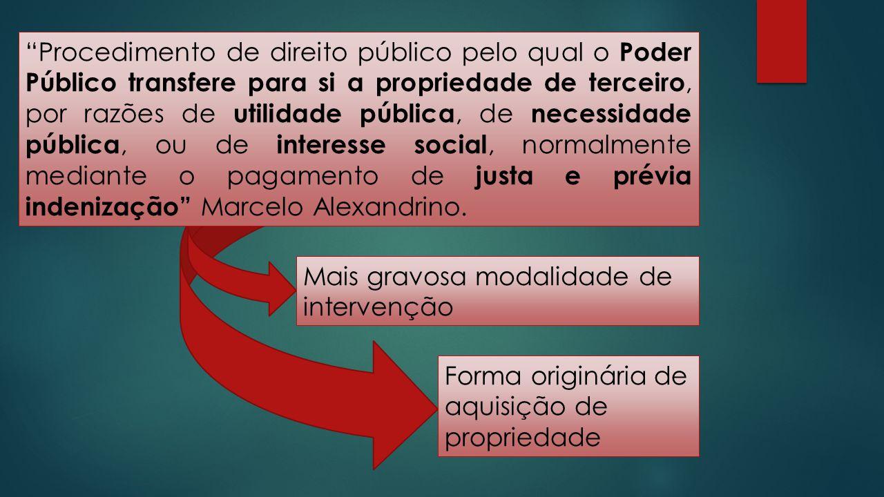 Procedimento de direito público pelo qual o Poder Público transfere para si a propriedade de terceiro, por razões de utilidade pública, de necessidade pública, ou de interesse social, normalmente mediante o pagamento de justa e prévia indenização Marcelo Alexandrino.