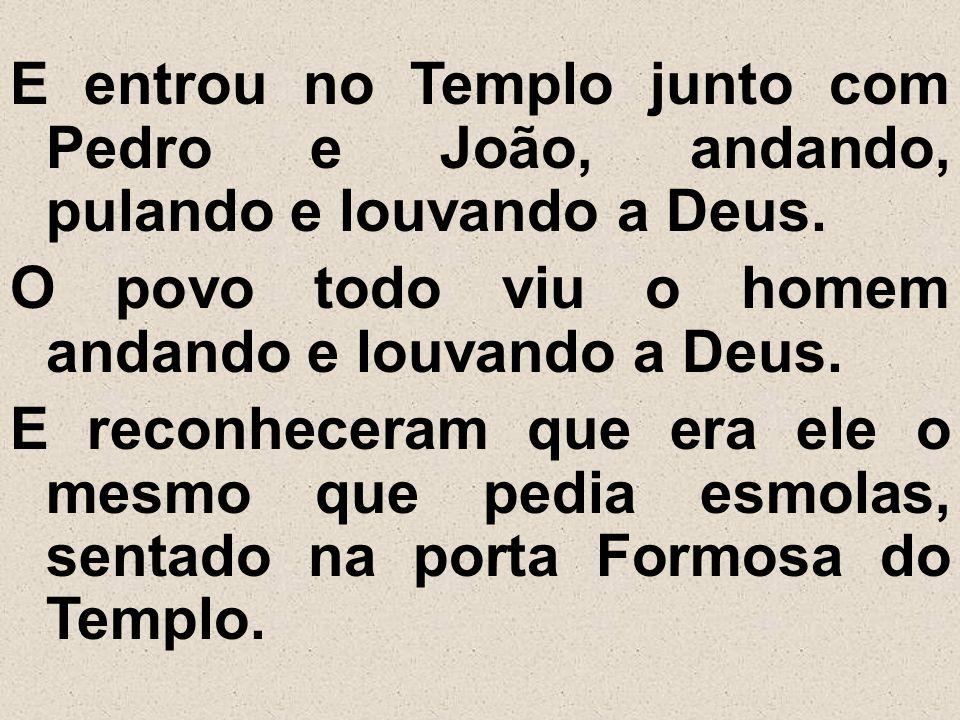 E entrou no Templo junto com Pedro e João, andando, pulando e louvando a Deus.