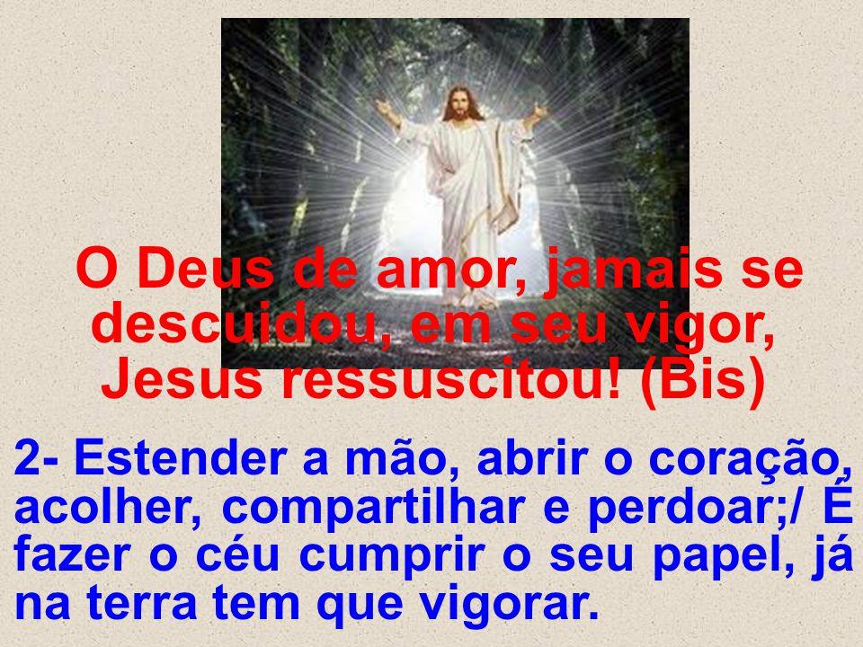 O Deus de amor, jamais se descuidou, em seu vigor, Jesus ressuscitou