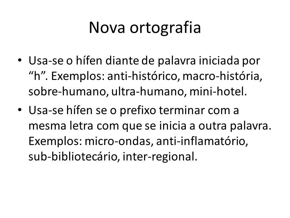 Nova ortografia Usa-se o hífen diante de palavra iniciada por h . Exemplos: anti-histórico, macro-história, sobre-humano, ultra-humano, mini-hotel.