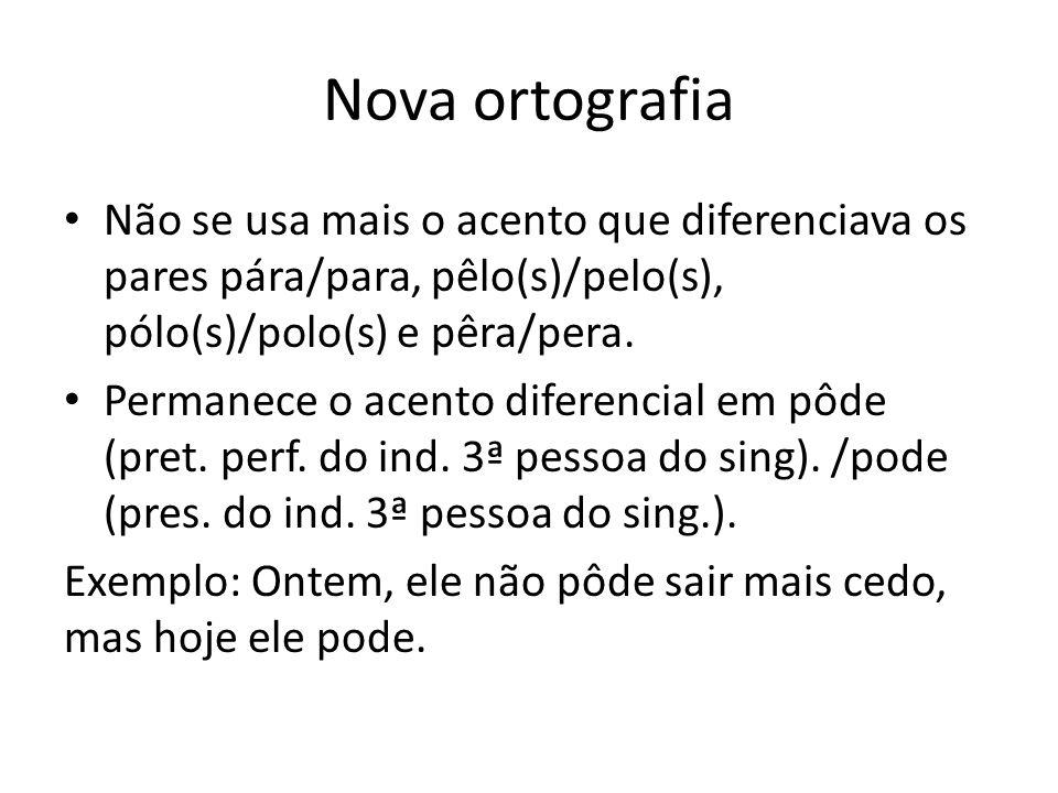 Nova ortografia Não se usa mais o acento que diferenciava os pares pára/para, pêlo(s)/pelo(s), pólo(s)/polo(s) e pêra/pera.