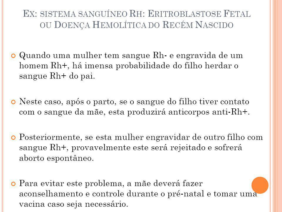 Ex: sistema sanguíneo Rh: Eritroblastose Fetal ou Doença Hemolítica do Recém Nascido