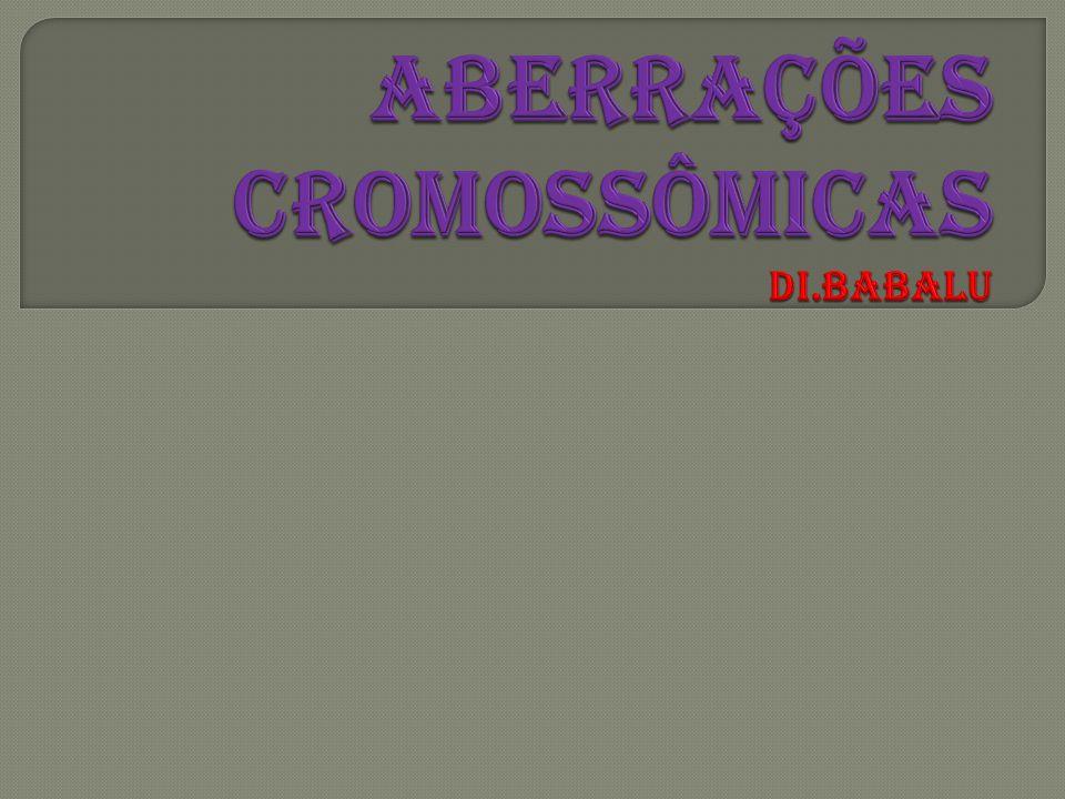 ABERRAÇÕES CROMOSSÔMICAS Di.Babalu