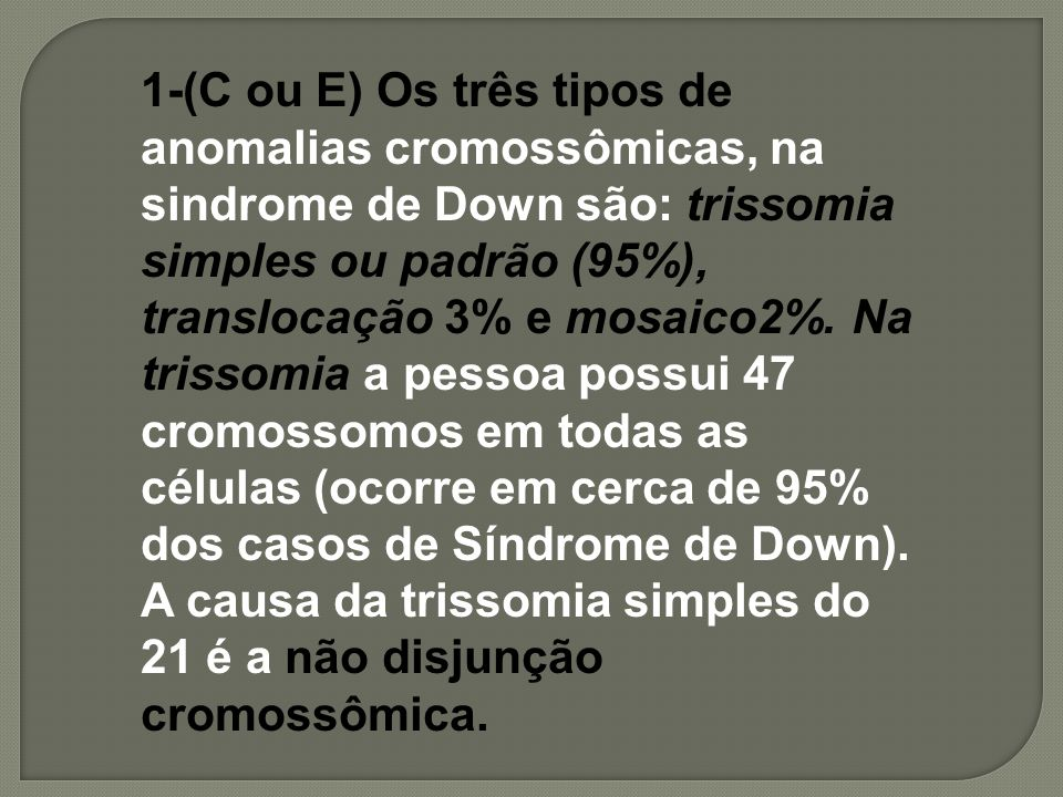 1-(C ou E) Os três tipos de anomalias cromossômicas, na sindrome de Down são: trissomia simples ou padrão (95%), translocação 3% e mosaico2%.