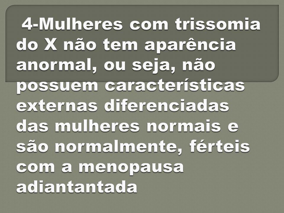 4-Mulheres com trissomia do X não tem aparência anormal, ou seja, não possuem características externas diferenciadas das mulheres normais e são normalmente, férteis com a menopausa adiantantada