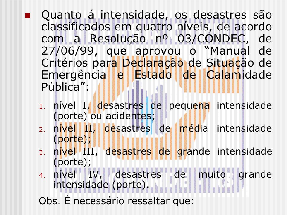Quanto á intensidade, os desastres são classificados em quatro níveis, de acordo com a Resolução nº 03/CONDEC, de 27/06/99, que aprovou o Manual de Critérios para Declaração de Situação de Emergência e Estado de Calamidade Pública :