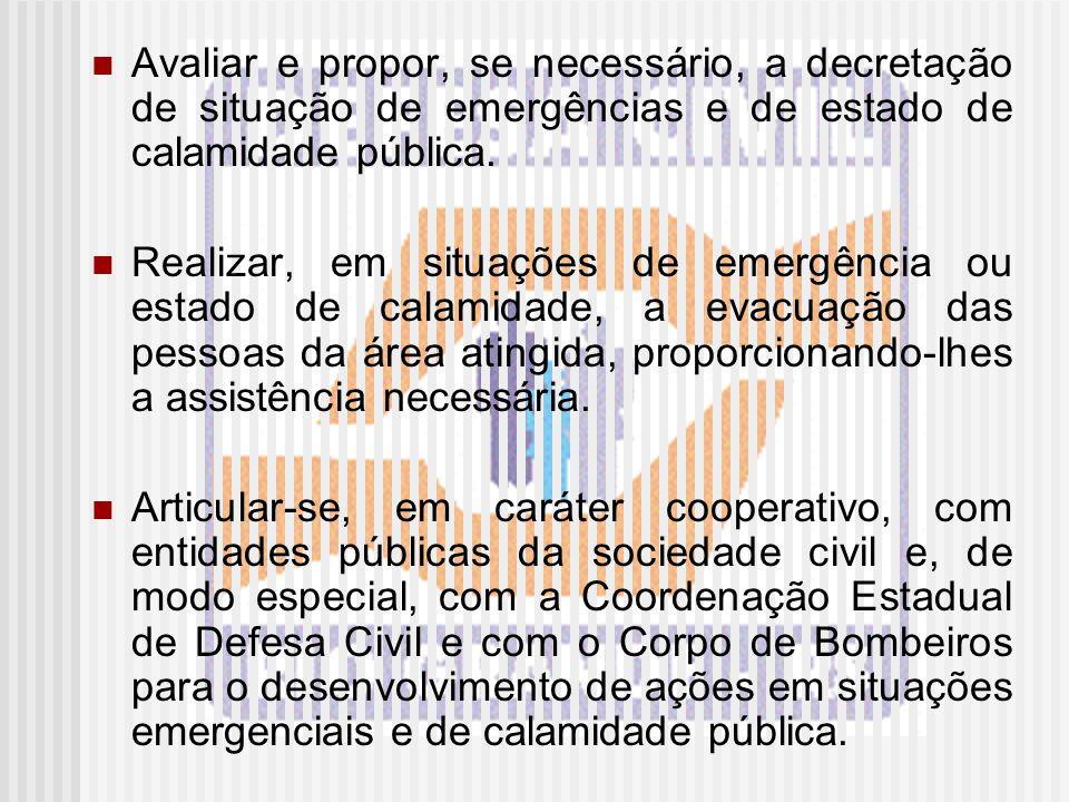 Avaliar e propor, se necessário, a decretação de situação de emergências e de estado de calamidade pública.