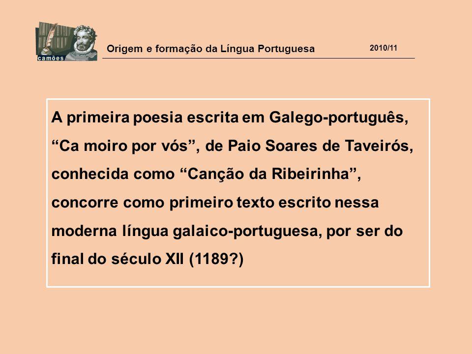 A primeira poesia escrita em Galego-português, Ca moiro por vós , de Paio Soares de Taveirós, conhecida como Canção da Ribeirinha , concorre como primeiro texto escrito nessa moderna língua galaico-portuguesa, por ser do final do século XII (1189 )