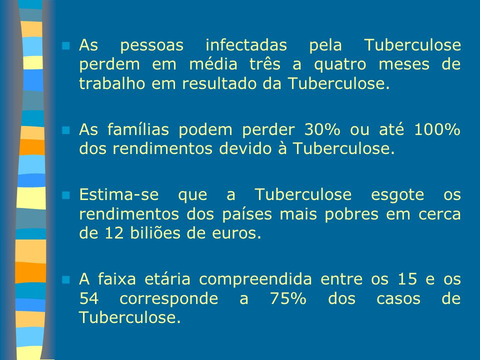 As pessoas infectadas pela Tuberculose perdem em média três a quatro meses de trabalho em resultado da Tuberculose.