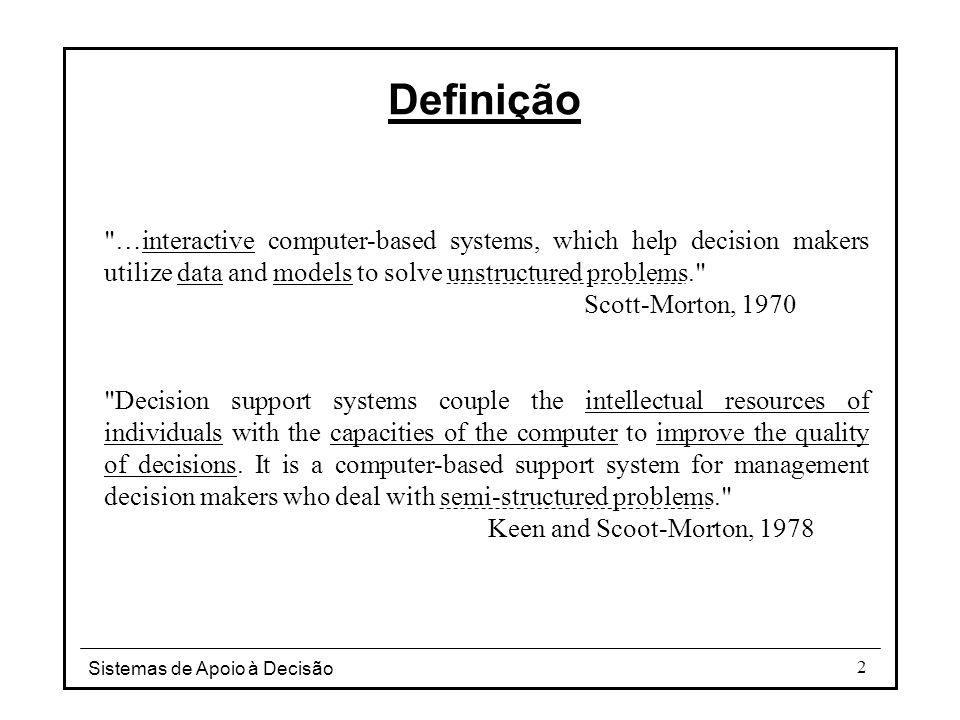 Definição …interactive computer-based systems, which help decision makers utilize data and models to solve unstructured problems.