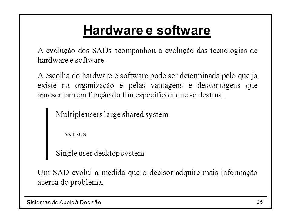 Hardware e software A evolução dos SADs acompanhou a evolução das tecnologias de hardware e software.