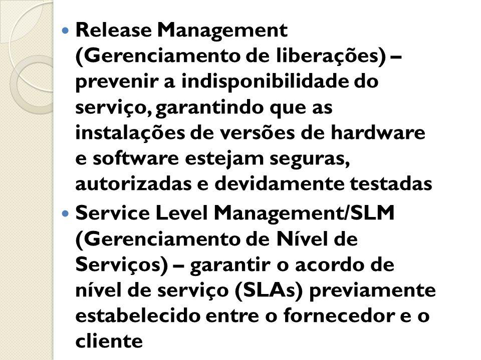 Release Management (Gerenciamento de liberações) – prevenir a indisponibilidade do serviço, garantindo que as instalações de versões de hardware e software estejam seguras, autorizadas e devidamente testadas