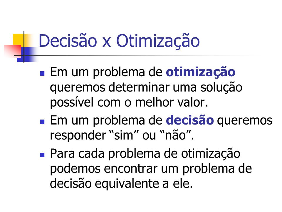 Decisão x Otimização Em um problema de otimização queremos determinar uma solução possível com o melhor valor.