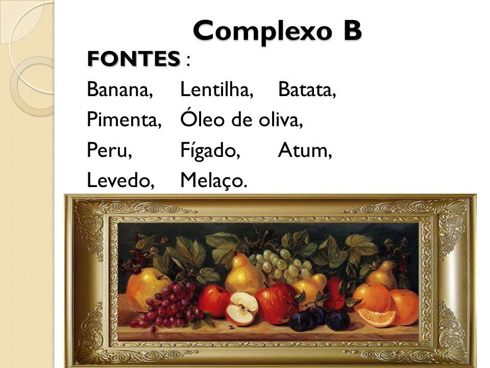 Complexo B FONTES : Banana, Lentilha, Batata, Pimenta, Óleo de oliva, Peru, Fígado, Atum, Levedo, Melaço.
