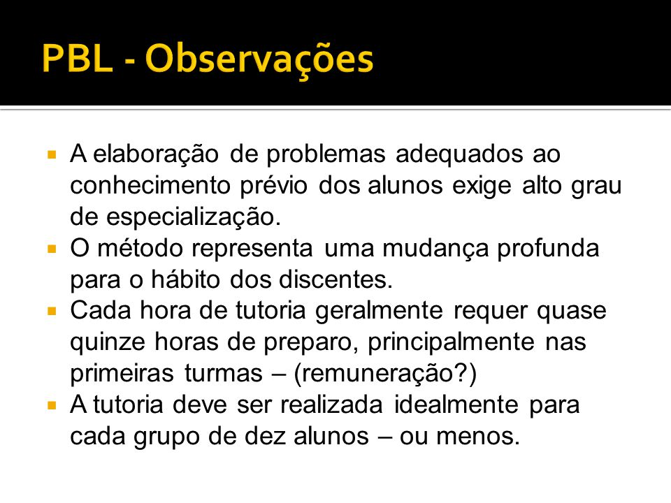 PBL - Observações A elaboração de problemas adequados ao conhecimento prévio dos alunos exige alto grau de especialização.
