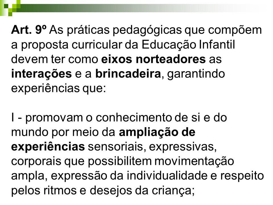Art. 9º As práticas pedagógicas que compõem a proposta curricular da Educação Infantil devem ter como eixos norteadores as interações e a brincadeira, garantindo experiências que: