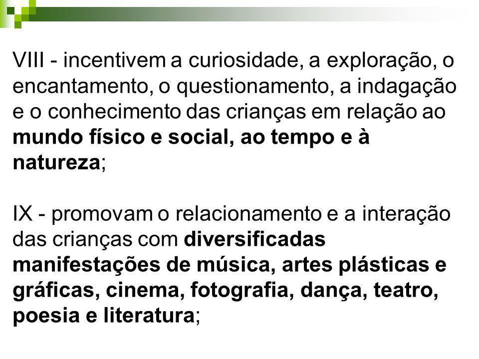 VIII - incentivem a curiosidade, a exploração, o encantamento, o questionamento, a indagação e o conhecimento das crianças em relação ao mundo físico e social, ao tempo e à natureza;