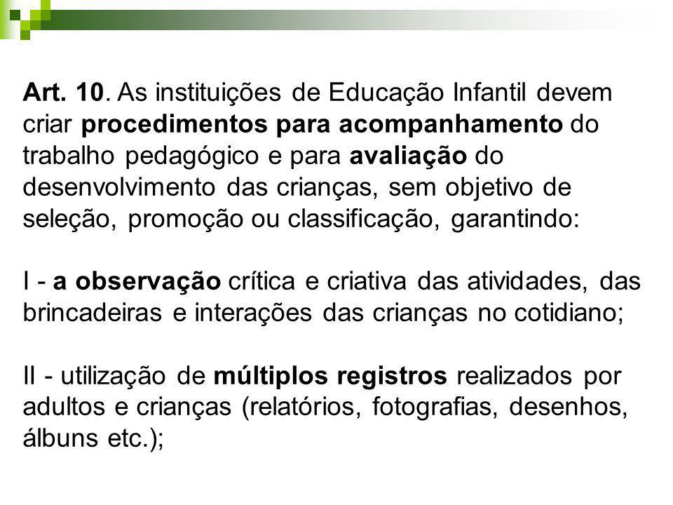 Art. 10. As instituições de Educação Infantil devem criar procedimentos para acompanhamento do trabalho pedagógico e para avaliação do desenvolvimento das crianças, sem objetivo de seleção, promoção ou classificação, garantindo: