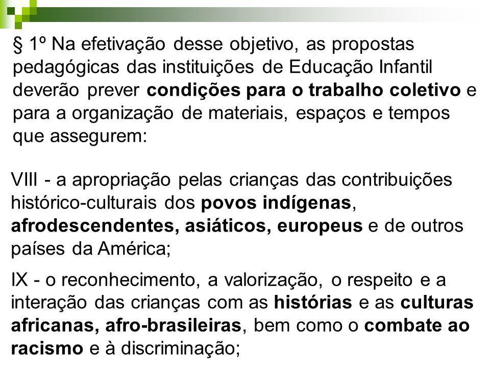 § 1º Na efetivação desse objetivo, as propostas pedagógicas das instituições de Educação Infantil deverão prever condições para o trabalho coletivo e para a organização de materiais, espaços e tempos que assegurem: