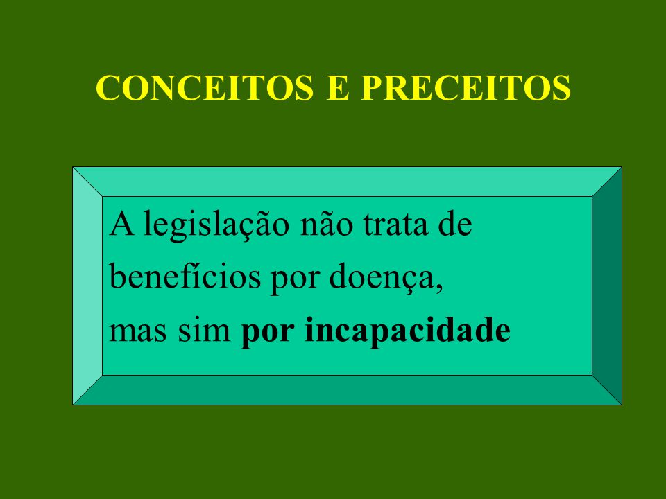 CONCEITOS E PRECEITOS A legislação não trata de benefícios por doença, mas sim por incapacidade