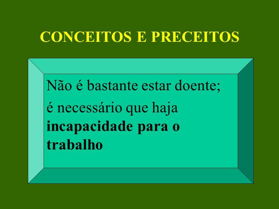 CONCEITOS E PRECEITOS Não é bastante estar doente; é necessário que haja incapacidade para o trabalho.