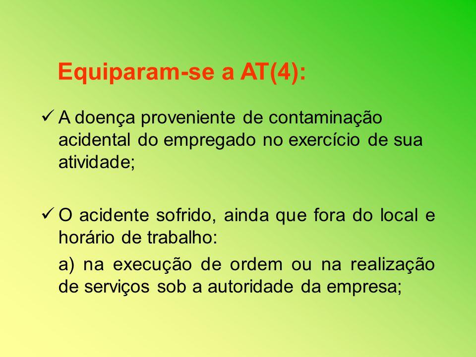 Equiparam-se a AT(4): A doença proveniente de contaminação acidental do empregado no exercício de sua atividade;