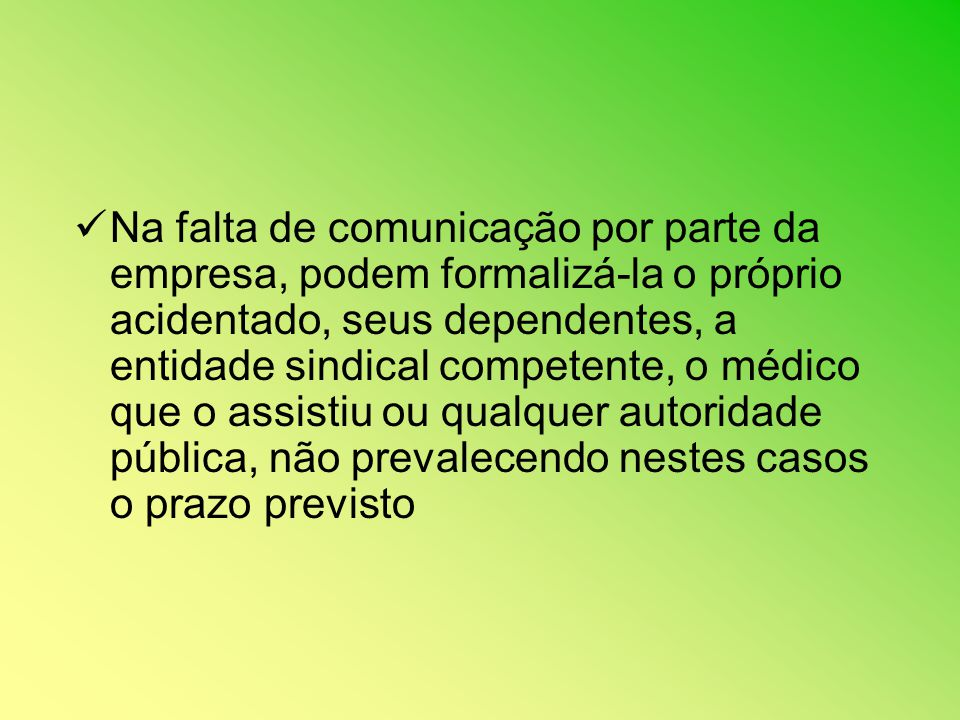 Na falta de comunicação por parte da empresa, podem formalizá-la o próprio acidentado, seus dependentes, a entidade sindical competente, o médico que o assistiu ou qualquer autoridade pública, não prevalecendo nestes casos o prazo previsto