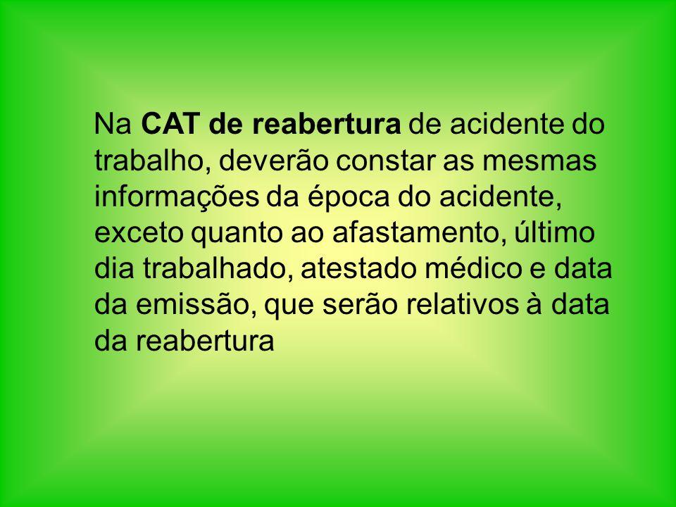 Na CAT de reabertura de acidente do trabalho, deverão constar as mesmas informações da época do acidente, exceto quanto ao afastamento, último dia trabalhado, atestado médico e data da emissão, que serão relativos à data da reabertura