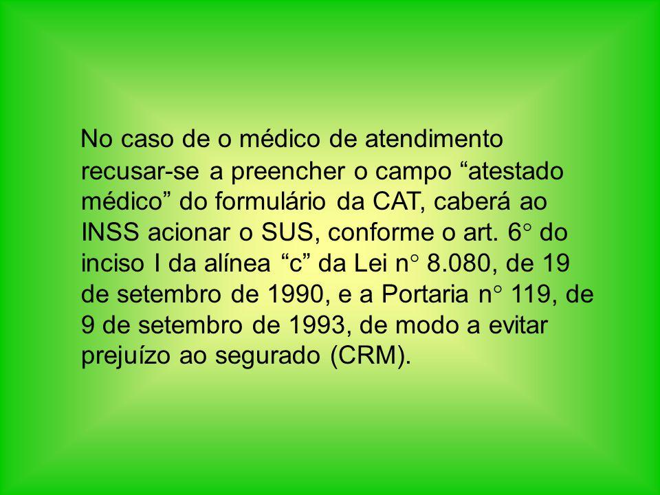 No caso de o médico de atendimento recusar-se a preencher o campo atestado médico do formulário da CAT, caberá ao INSS acionar o SUS, conforme o art.
