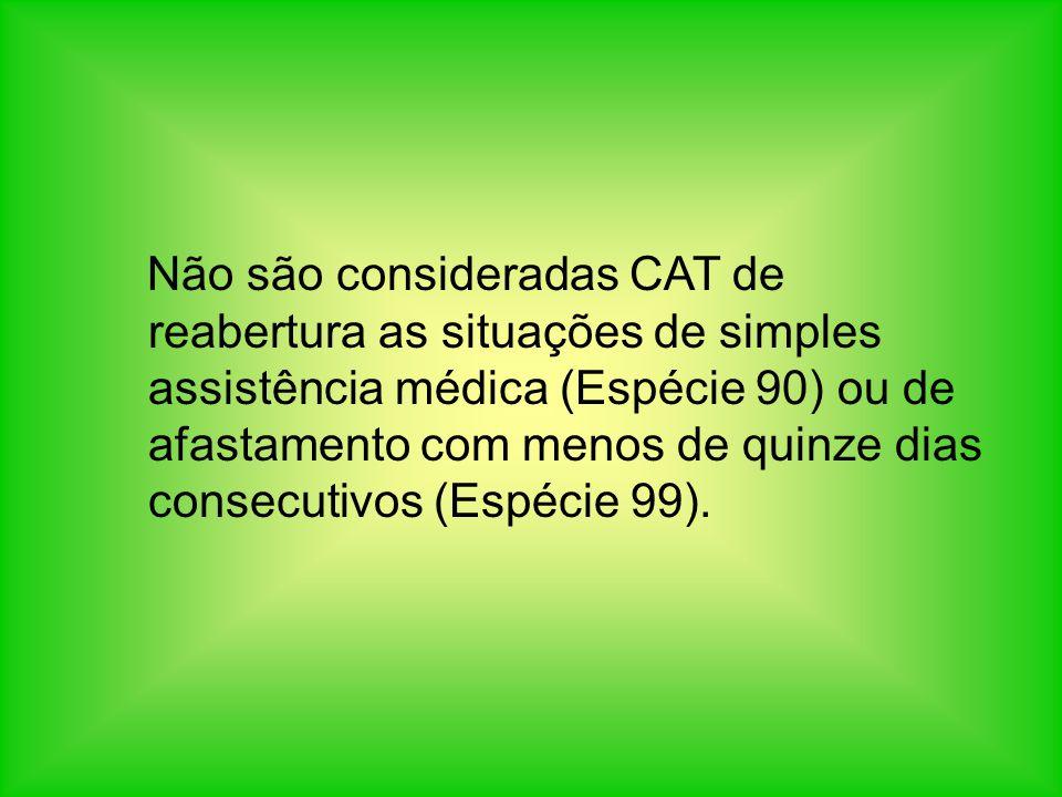 Não são consideradas CAT de reabertura as situações de simples assistência médica (Espécie 90) ou de afastamento com menos de quinze dias consecutivos (Espécie 99).