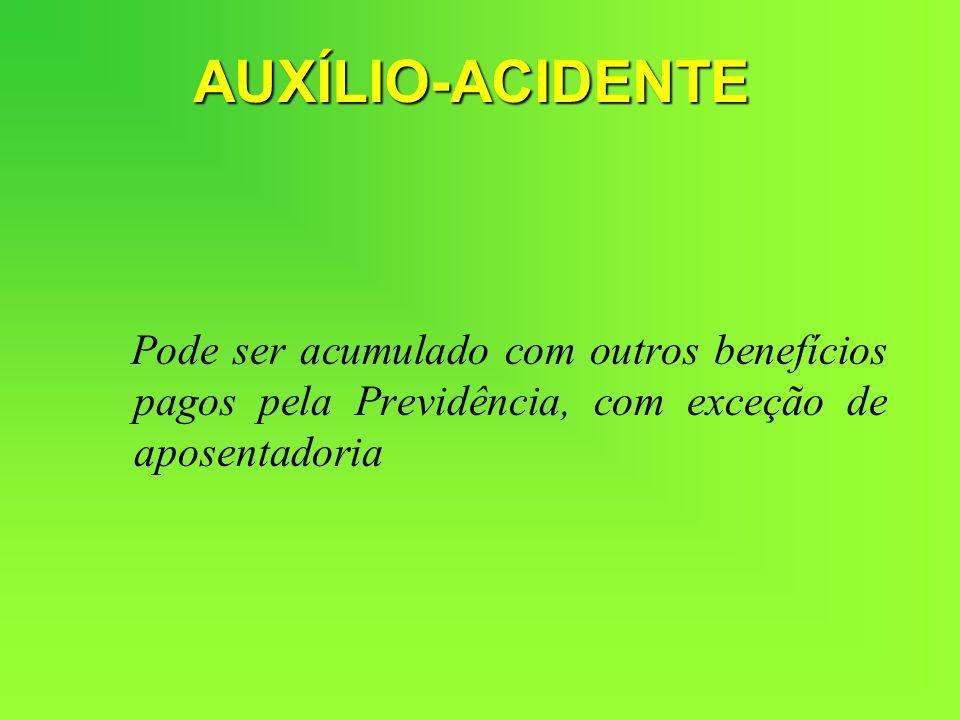 AUXÍLIO-ACIDENTE Pode ser acumulado com outros benefícios pagos pela Previdência, com exceção de aposentadoria.