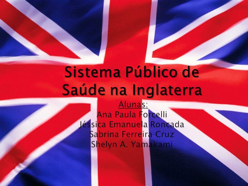 Sistema Público de Saúde na Inglaterra Alunas: Ana Paula Forcelli Jéssica Emanuela Roncada Sabrina Ferreira Cruz Shelyn A.