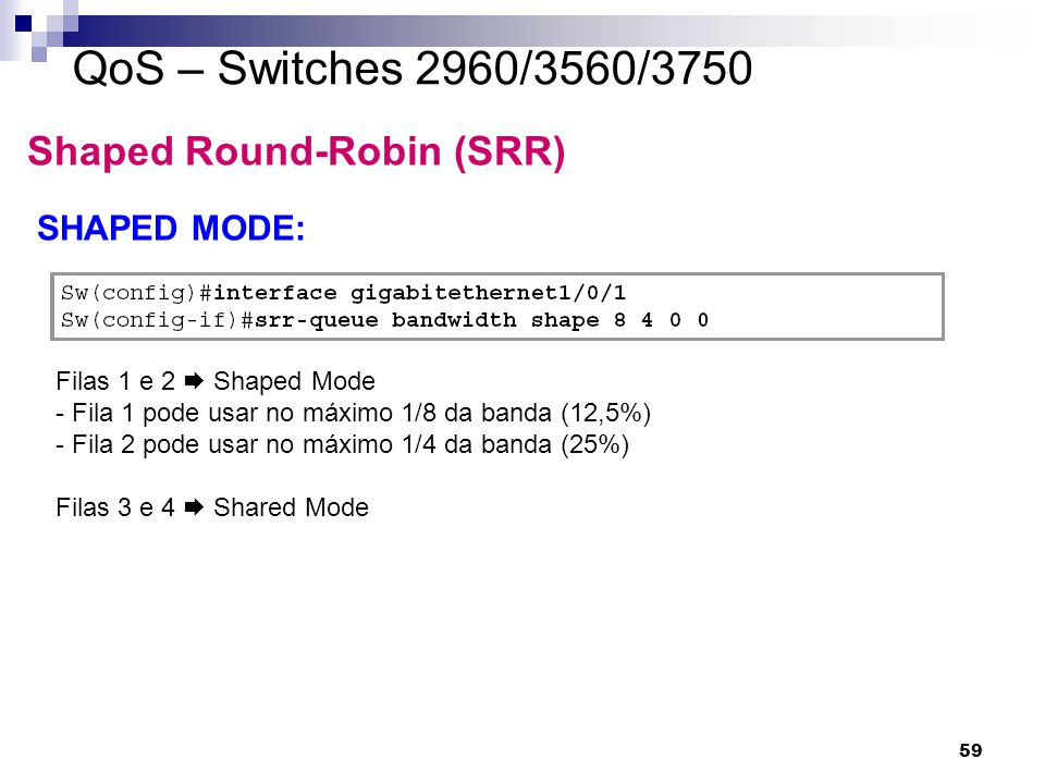 QoS – Switches 2960/3560/3750 Shaped Round-Robin (SRR) SHAPED MODE: