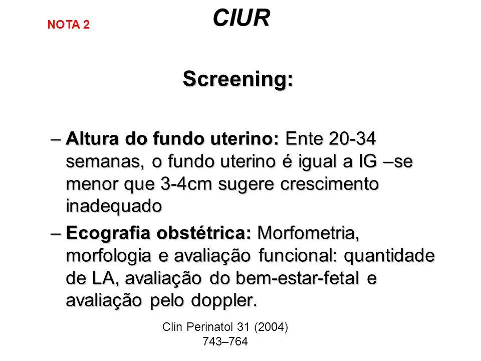 CIUR NOTA 2. Screening: Altura do fundo uterino: Ente 20-34 semanas, o fundo uterino é igual a IG –se menor que 3-4cm sugere crescimento inadequado.