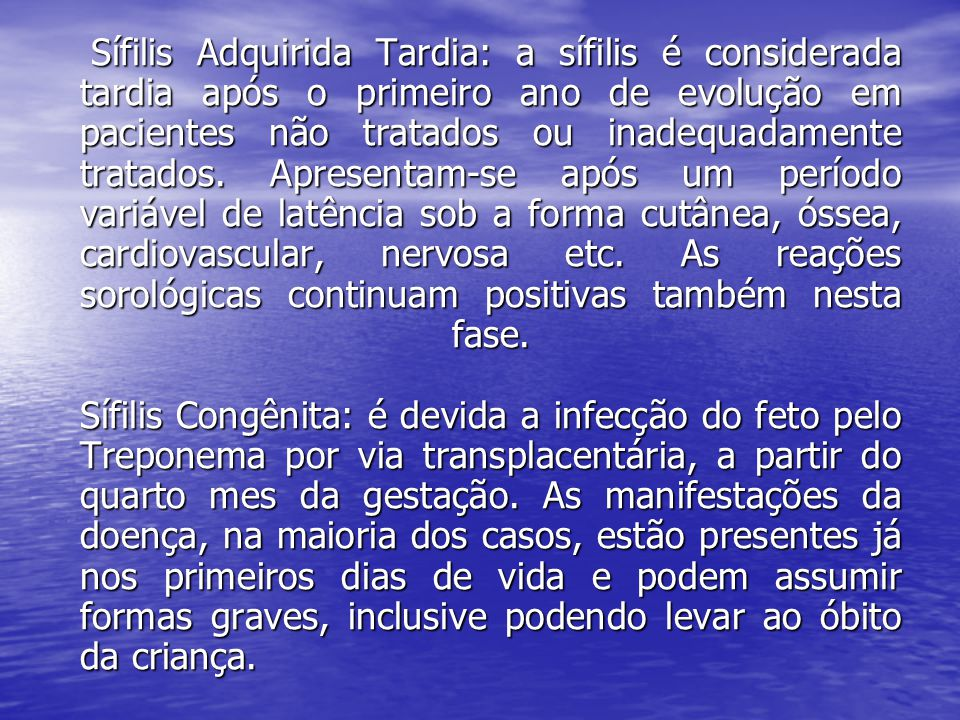 Sífilis Adquirida Tardia: a sífilis é considerada tardia após o primeiro ano de evolução em pacientes não tratados ou inadequadamente tratados.