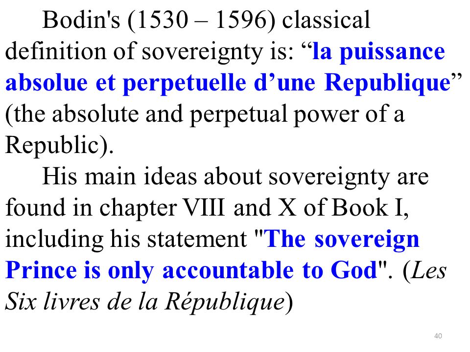 Bodin s (1530 – 1596) classical definition of sovereignty is: la puissance absolue et perpetuelle d'une Republique (the absolute and perpetual power of a Republic).