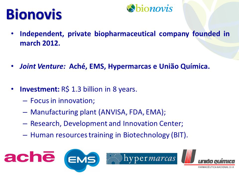 Bionovis Independent, private biopharmaceutical company founded in march 2012. Joint Venture: Aché, EMS, Hypermarcas e União Química.