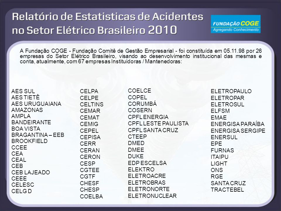 A Fundação COGE - Fundação Comitê de Gestão Empresarial - foi constituída em 05.11.98 por 26 empresas do Setor Elétrico Brasileiro, visando ao desenvolvimento institucional das mesmas e conta, atualmente, com 67 empresas Instituidoras / Mantenedoras: