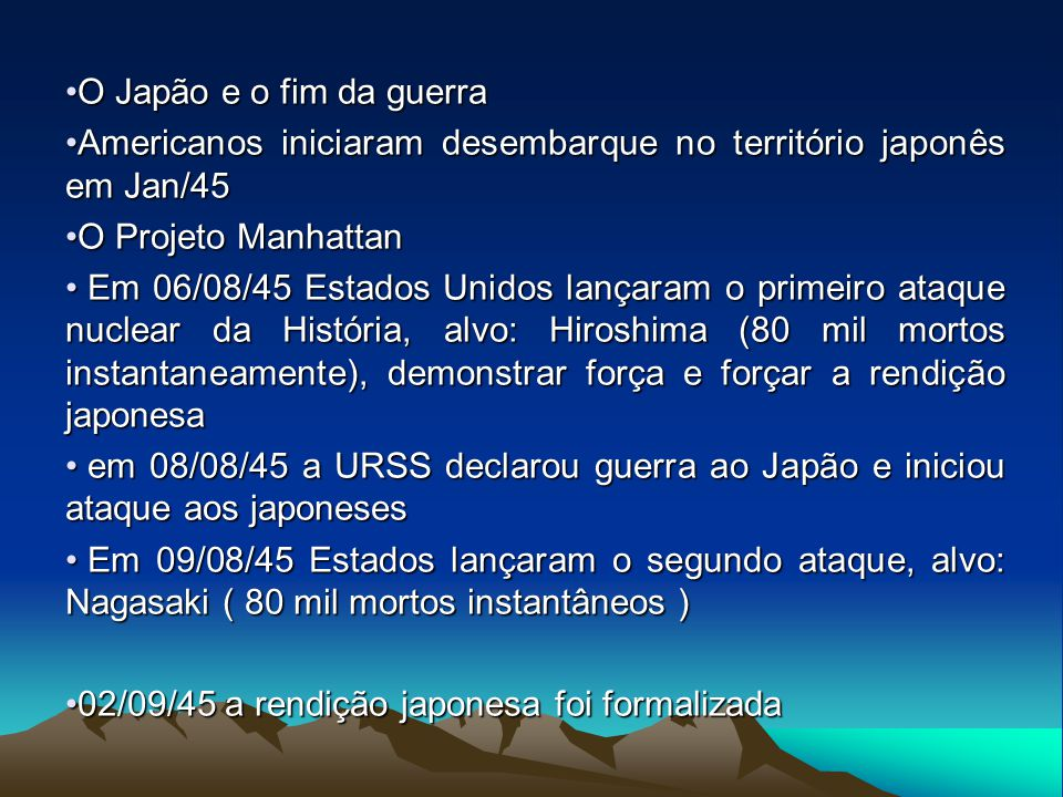 O Japão e o fim da guerra Americanos iniciaram desembarque no território japonês em Jan/45. O Projeto Manhattan.