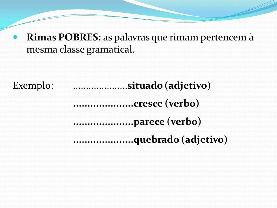 Rimas POBRES: as palavras que rimam pertencem à mesma classe gramatical.