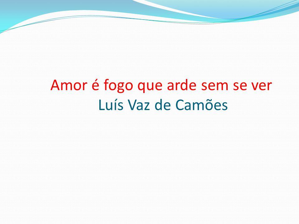 Amor é fogo que arde sem se ver Luís Vaz de Camões