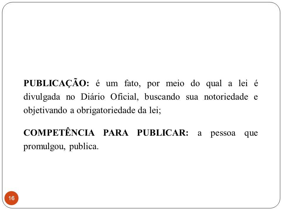 PUBLICAÇÃO: é um fato, por meio do qual a lei é divulgada no Diário Oficial, buscando sua notoriedade e objetivando a obrigatoriedade da lei;