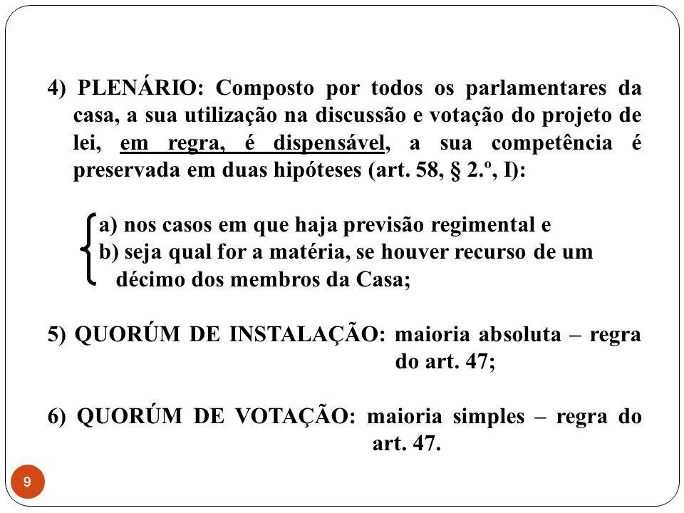 4) PLENÁRIO: Composto por todos os parlamentares da casa, a sua utilização na discussão e votação do projeto de lei, em regra, é dispensável, a sua competência é preservada em duas hipóteses (art. 58, § 2.º, I):