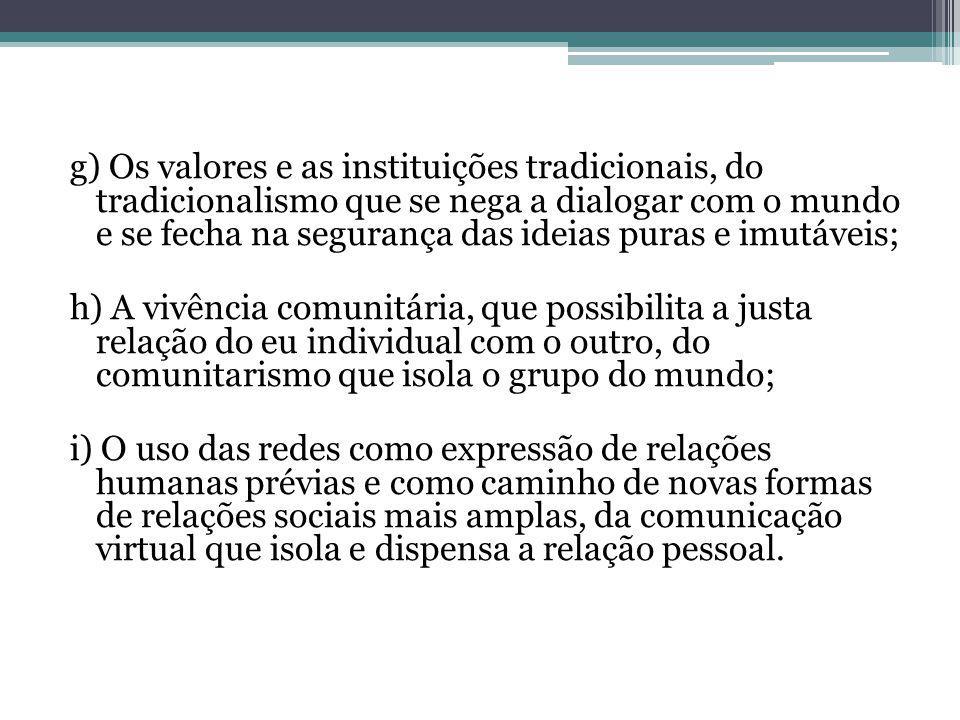 g) Os valores e as instituições tradicionais, do tradicionalismo que se nega a dialogar com o mundo e se fecha na segurança das ideias puras e imutáveis;