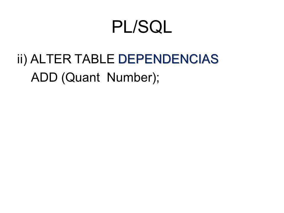 PL/SQL ii) ALTER TABLE DEPENDENCIAS ADD (Quant Number);