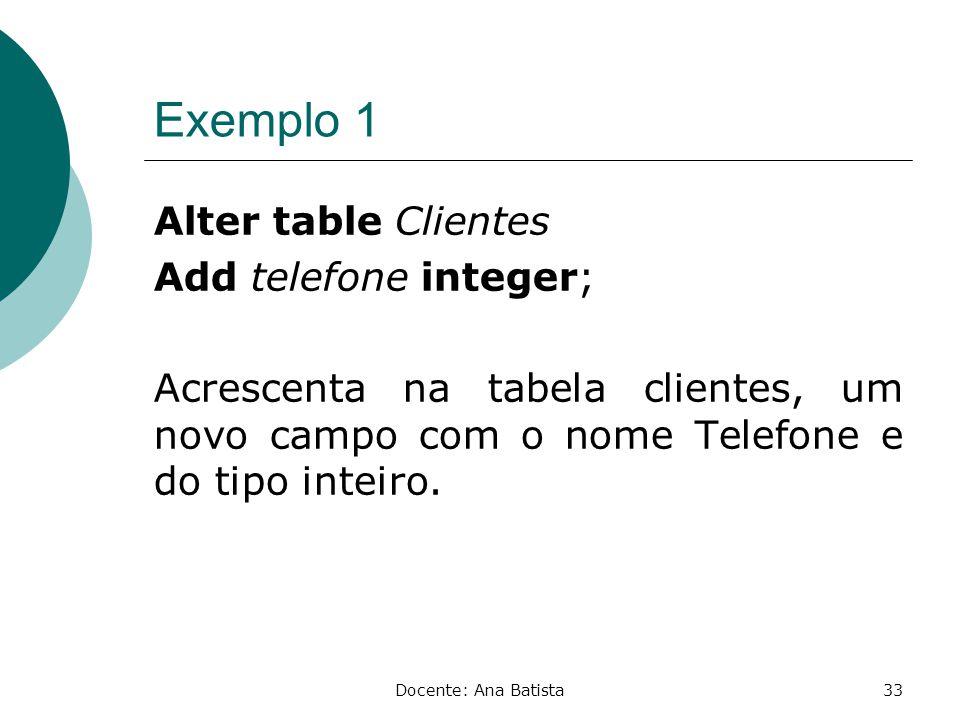 Exemplo 1 Alter table Clientes Add telefone integer; Acrescenta na tabela clientes, um novo campo com o nome Telefone e do tipo inteiro.